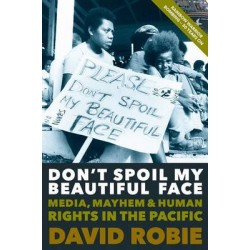 DON?T SPOIL MY BEAUTIFUL FACE: MEDIA, MAYHEM AND HUMAN RIGHTS IN THE PACIFIC